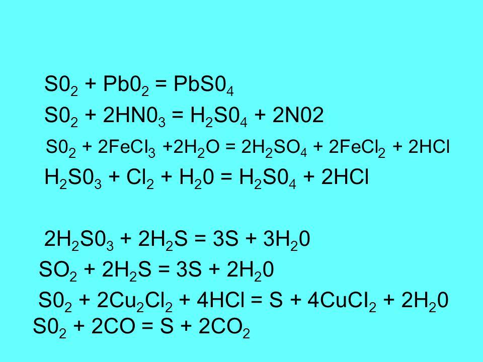 S0 2 + Pb0 2 = PbS0 4 S0 2 + 2HN0 3 = H 2 S0 4 + 2N02 S0 2 + 2FeCI 3 +2H 2 O = 2H 2 SO 4 + 2FeCl 2 + 2HCl H 2 S0 3 + Cl 2 + H 2 0 = H 2 S0 4 + 2HCl 2H 2 S0 3 + 2H 2 S = 3S + 3H 2 0 SO 2 + 2H 2 S = 3S + 2H 2 0 S0 2 + 2Cu 2 Cl 2 + 4HCl = S + 4CuCI 2 + 2H 2 0 S0 2 + 2CO = S + 2CO 2