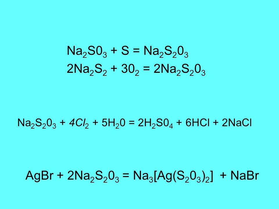 Na 2 S0 3 + S = Na 2 S 2 0 3 2Na 2 S 2 + 30 2 = 2Na 2 S 2 0 3 Na 2 S 2 0 3 + 4Cl 2 + 5H 2 0 = 2H 2 S0 4 + 6HCl + 2NaCl AgBr + 2Na 2 S 2 0 3 = Na 3 [Ag(S 2 0 3 ) 2 ] + NaBr