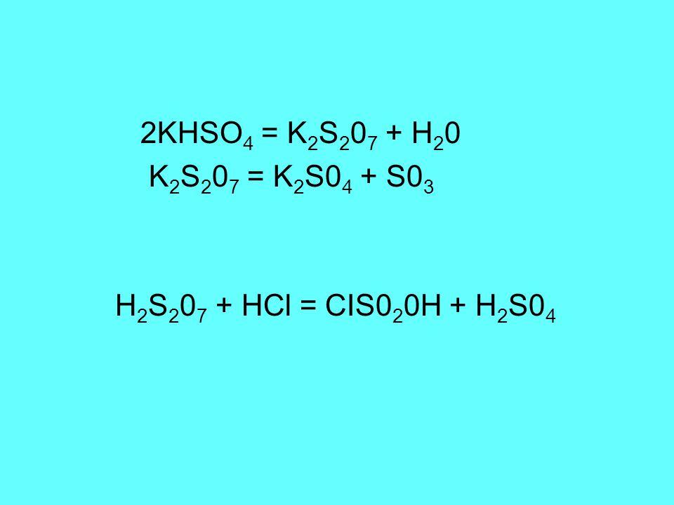 2KHSO 4 = K 2 S 2 0 7 + H 2 0 K 2 S 2 0 7 = K 2 S0 4 + S0 3 H 2 S 2 0 7 + HCl = CIS0 2 0H + H 2 S0 4