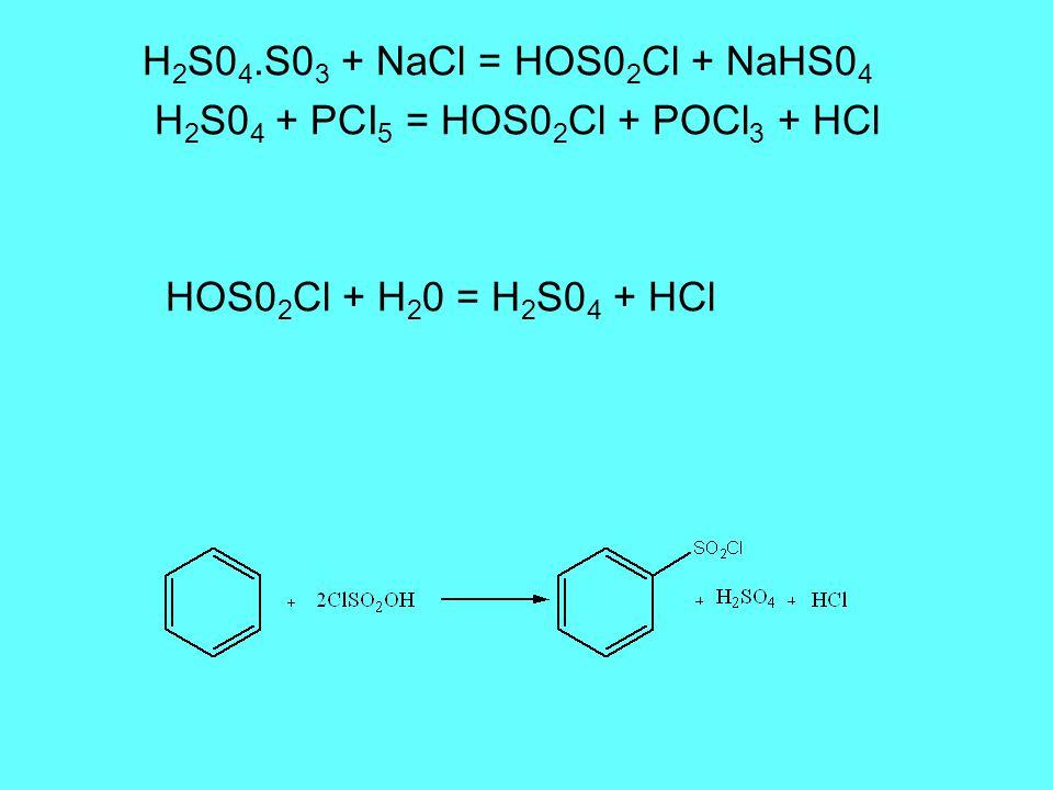 H 2 S0 4.S0 3 + NaCl = HOS0 2 Cl + NaHS0 4 H 2 S0 4 + PCI 5 = HOS0 2 Cl + POCl 3 + HCl HOS0 2 Cl + H 2 0 = H 2 S0 4 + HCl