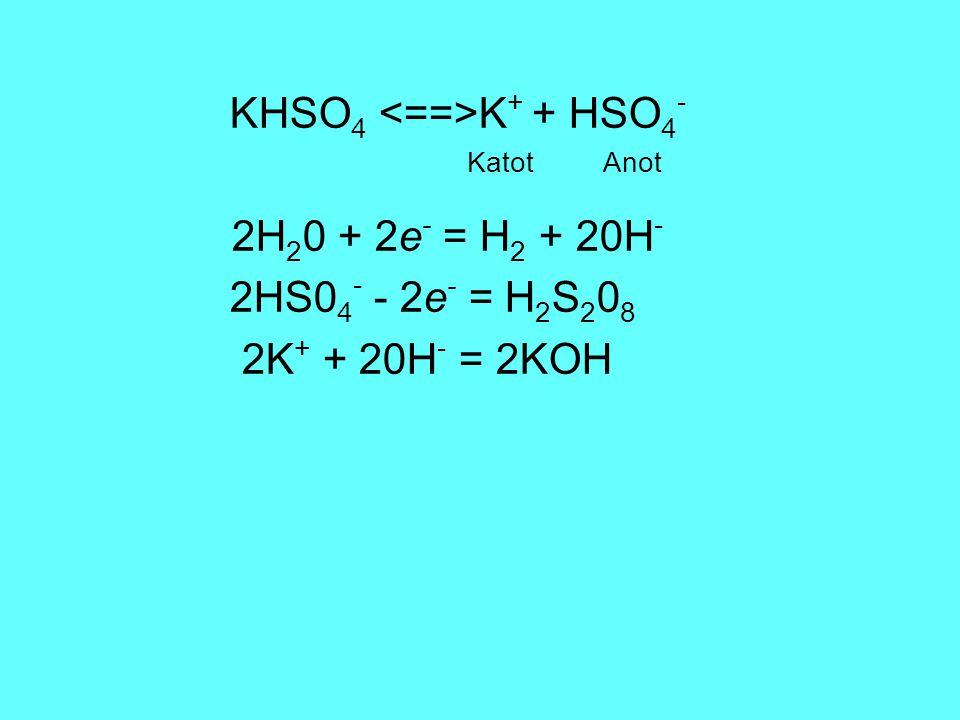 KHSO 4 K + + HSO 4 - Katot Anot 2H 2 0 + 2e - = H 2 + 20H - 2HS0 4 - - 2e - = H 2 S 2 0 8 2K + + 20H - = 2KOH