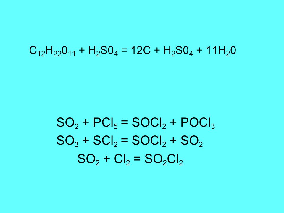 C 12 H 22 0 11 + H 2 S0 4 = 12C + H 2 S0 4 + 11H 2 0 SO 2 + PCl 5 = SOCl 2 + POCl 3 SO 3 + SCl 2 = SOCl 2 + SO 2 SO 2 + Cl 2 = SO 2 Cl 2