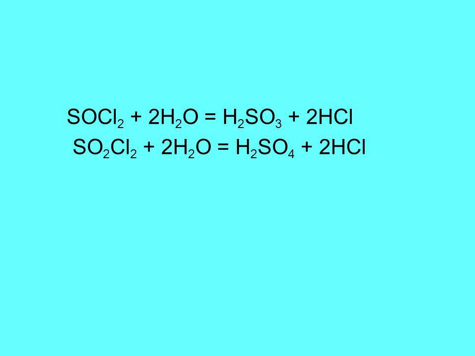 SOCl 2 + 2H 2 O = H 2 SO 3 + 2HCl SO 2 Cl 2 + 2H 2 O = H 2 SO 4 + 2HCl