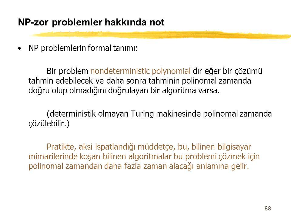 88 NP-zor problemler hakkında not NP problemlerin formal tanımı: Bir problem nondeterministic polynomial dır eğer bir çözümü tahmin edebilecek ve daha