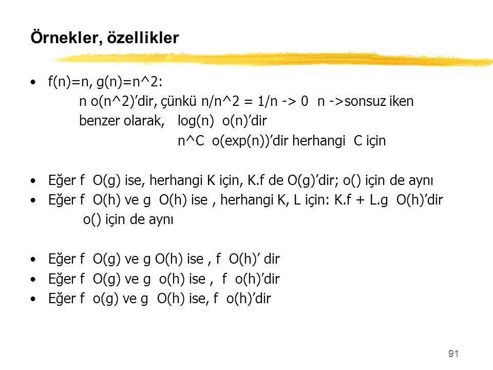 91 Örnekler, özellikler f(n)=n, g(n)=n^2: n o(n^2)'dir, çünkü n/n^2 = 1/n -> 0 n ->sonsuz iken benzer olarak, log(n) o(n)'dir n^C o(exp(n))'dir herhan