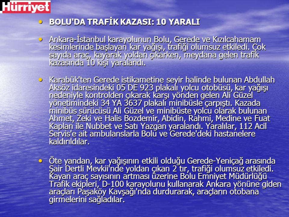 BOLU'DA TRAFİK KAZASI: 10 YARALI BOLU'DA TRAFİK KAZASI: 10 YARALI Ankara-İstanbul karayolunun Bolu, Gerede ve Kızılcahamam kesimlerinde başlayan kar y