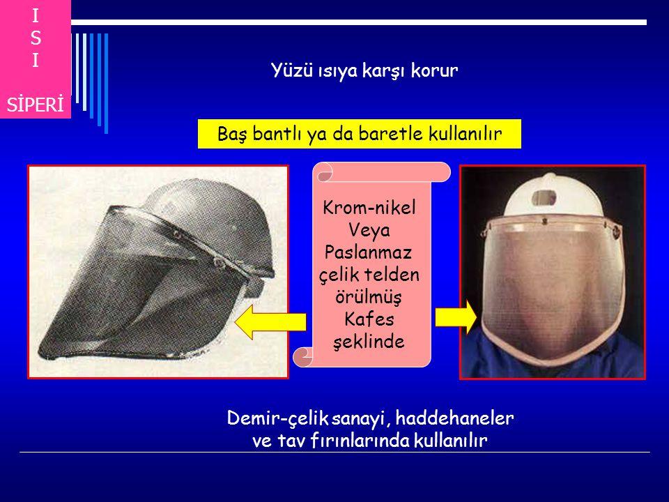 I S I SİPERİ Yüzü ısıya karşı korur Baş bantlı ya da baretle kullanılır Demir-çelik sanayi, haddehaneler ve tav fırınlarında kullanılır Krom-nikel Veya Paslanmaz çelik telden örülmüş Kafes şeklinde