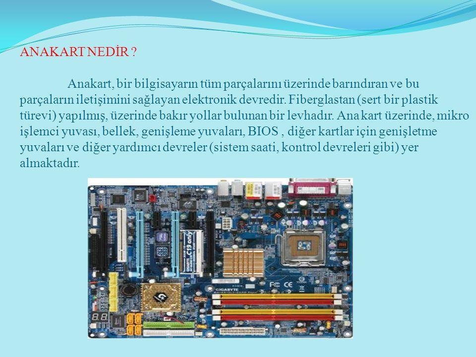 ANAKART NEDİR ? Anakart, bir bilgisayarın tüm parçalarını üzerinde barındıran ve bu parçaların iletişimini sağlayan elektronik devredir. Fiberglastan