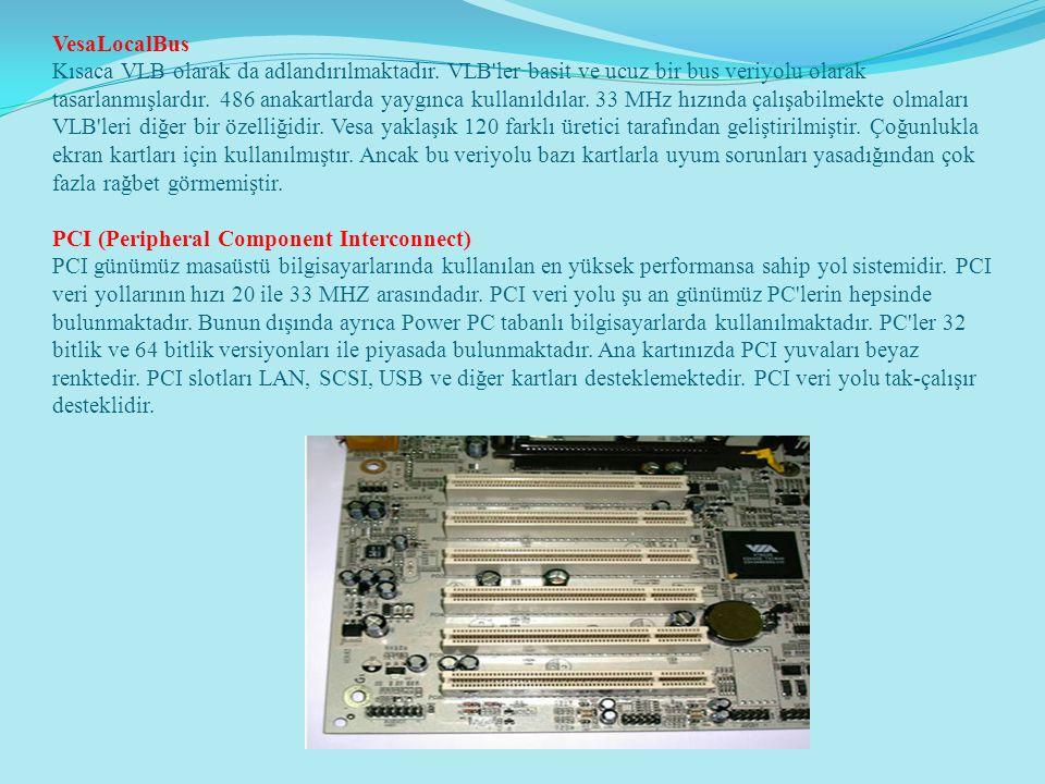 VesaLocalBus Kısaca VLB olarak da adlandırılmaktadır. VLB'ler basit ve ucuz bir bus veriyolu olarak tasarlanmışlardır. 486 anakartlarda yaygınca kulla