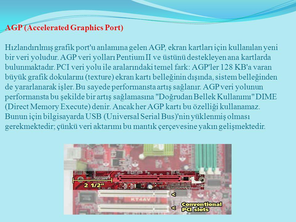 AGP (Accelerated Graphics Port) Hızlandırılmış grafik port'u anlamına gelen AGP, ekran kartları için kullanılan yeni bir veri yoludur. AGP veri yollar
