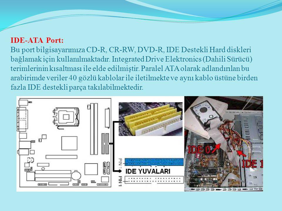 IDE-ATA Port: Bu port bilgisayarımıza CD-R, CR-RW, DVD-R, IDE Destekli Hard diskleri bağlamak için kullanılmaktadır. Integrated Drive Elektronics (Dah