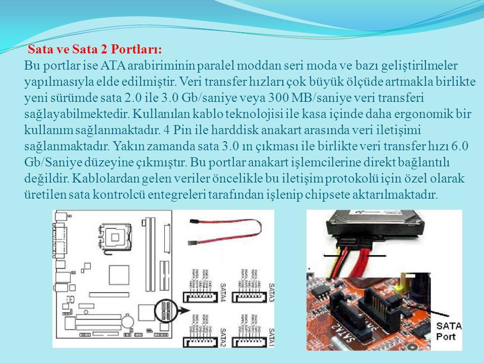 Sata ve Sata 2 Portları: Bu portlar ise ATA arabiriminin paralel moddan seri moda ve bazı geliştirilmeler yapılmasıyla elde edilmiştir. Veri transfer