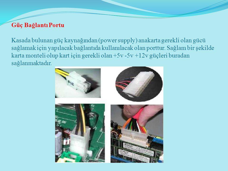Güç Bağlantı Portu Kasada bulunan güç kaynağından (power supply) anakarta gerekli olan gücü sağlamak için yapılacak bağlantıda kullanılacak olan portt