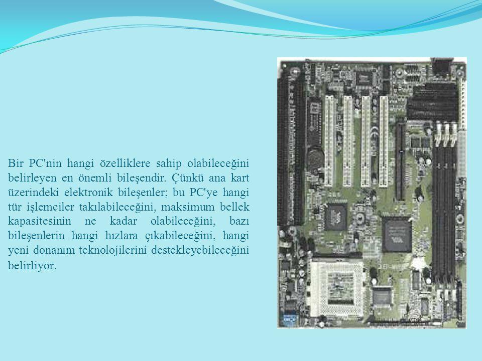 Bir PC'nin hangi özelliklere sahip olabileceğini belirleyen en önemli bileşendir. Çünkü ana kart üzerindeki elektronik bileşenler; bu PC'ye hangi tür
