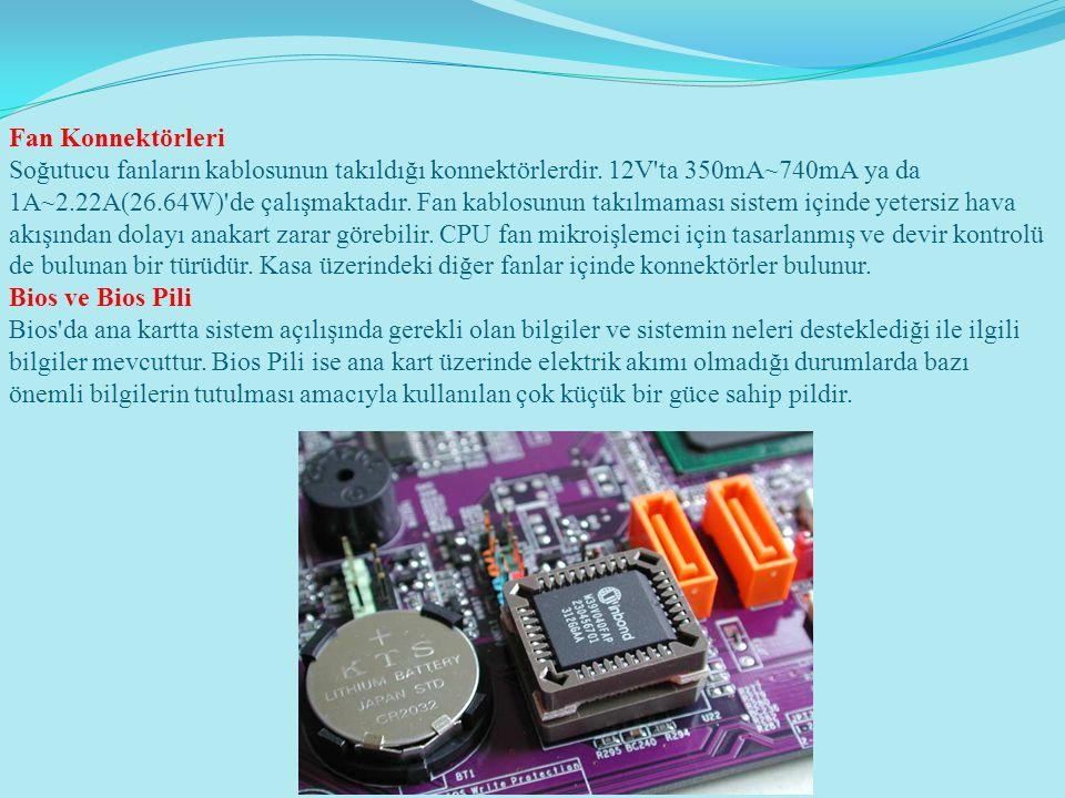 Fan Konnektörleri Soğutucu fanların kablosunun takıldığı konnektörlerdir. 12V'ta 350mA~740mA ya da 1A~2.22A(26.64W)'de çalışmaktadır. Fan kablosunun t