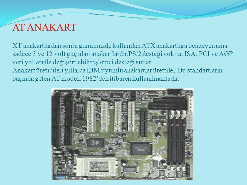 AT ANAKART XT anakartlardan sonra günümüzde kullanılan ATX anakartlara benzeyen ama sadece 5 ve 12 volt güç alan anakartlardır.PS/2 desteği yoktur. IS