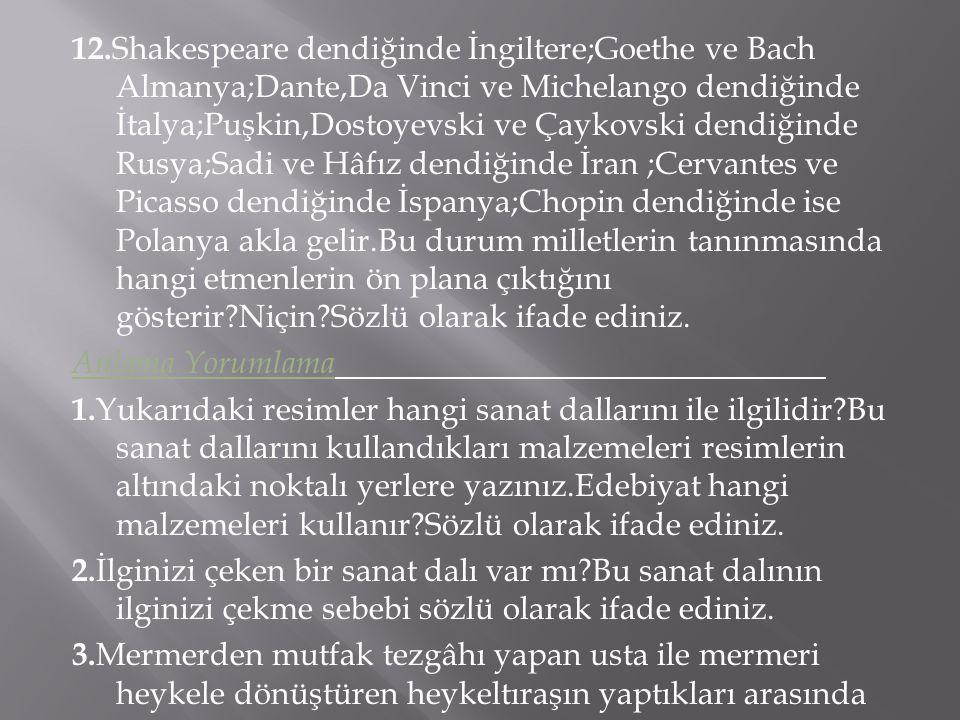 12. Shakespeare dendiğinde İngiltere;Goethe ve Bach Almanya;Dante,Da Vinci ve Michelango dendiğinde İtalya;Puşkin,Dostoyevski ve Çaykovski dendiğinde