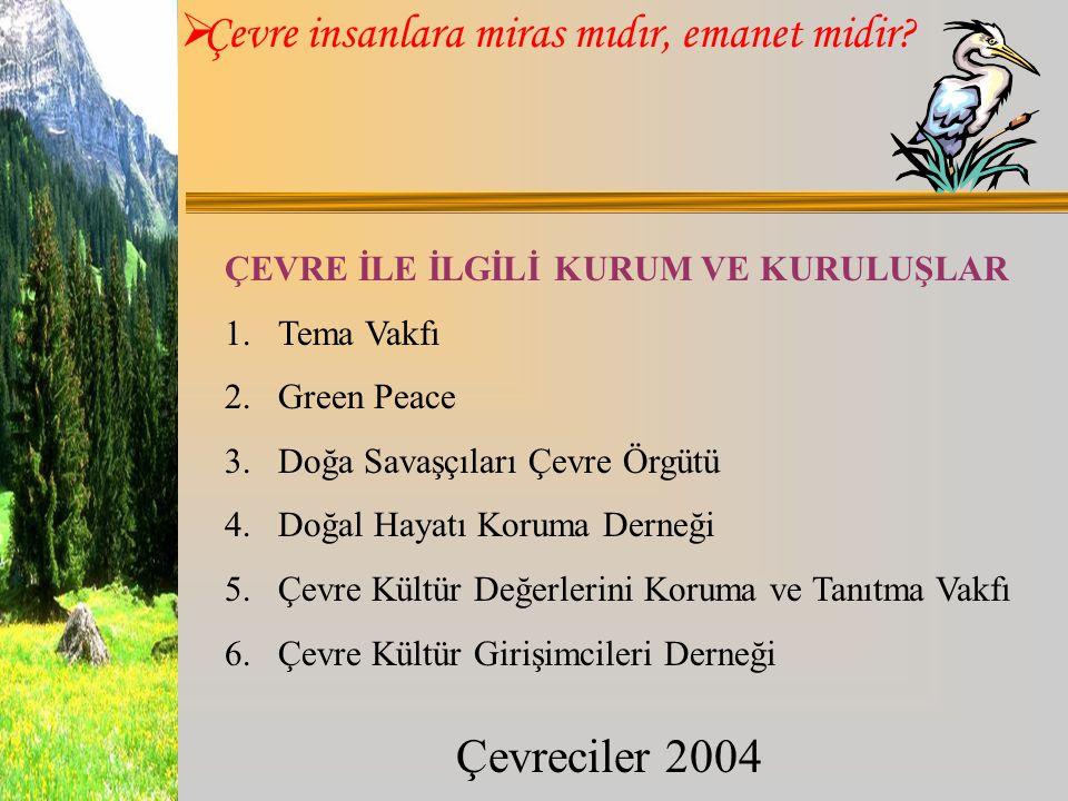  Çevre insanlara miras mıdır, emanet midir? Çevreciler 2004 ÇEVRE İLE İLGİLİ KURUM VE KURULUŞLAR 1.Tema Vakfı 2.Green Peace 3.Doğa Savaşçıları Çevre