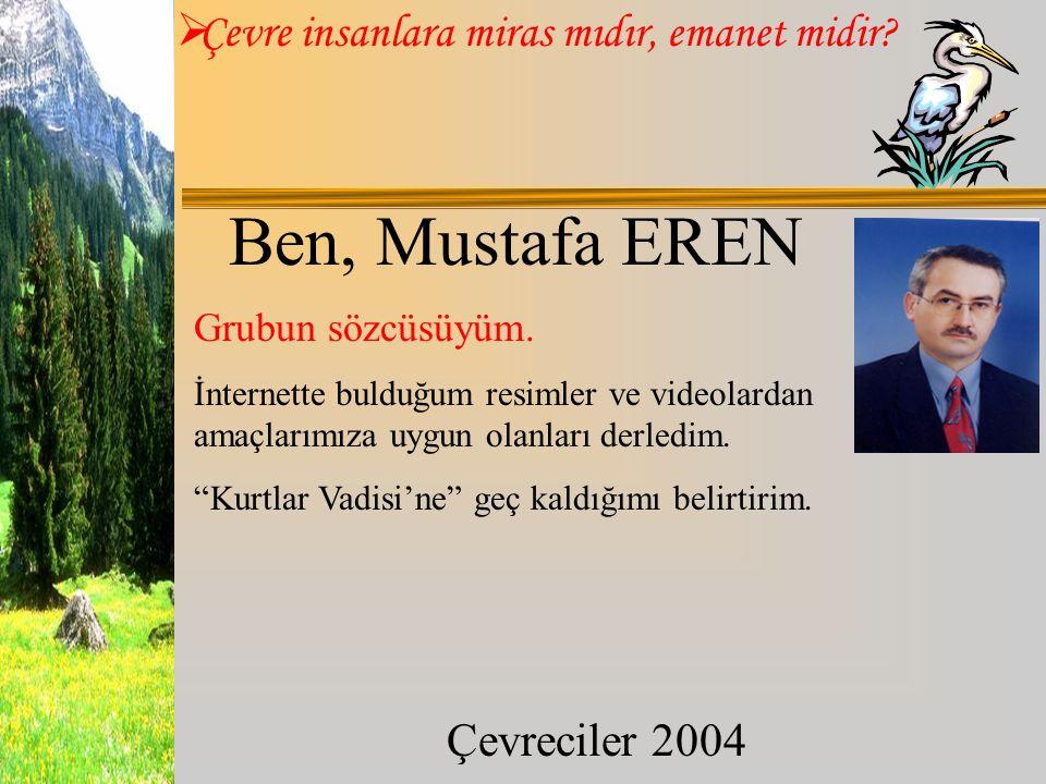  Çevre insanlara miras mıdır, emanet midir? Çevreciler 2004 Ben, Mustafa EREN Grubun sözcüsüyüm. İnternette bulduğum resimler ve videolardan amaçları