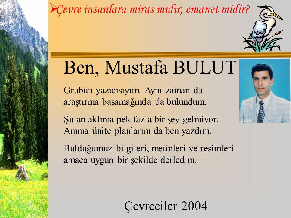  Çevre insanlara miras mıdır, emanet midir? Çevreciler 2004 Ben, Mustafa BULUT Grubun yazıcısıyım. Aynı zaman da araştırma basamağında da bulundum. Ş