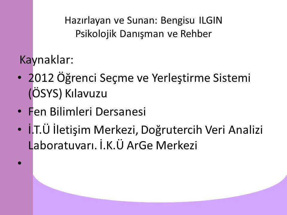 Hazırlayan ve Sunan: Bengisu ILGIN Psikolojik Danışman ve Rehber Kaynaklar: 2012 Öğrenci Seçme ve Yerleştirme Sistemi (ÖSYS) Kılavuzu Fen Bilimleri Dersanesi İ.T.Ü İletişim Merkezi, Doğrutercih Veri Analizi Laboratuvarı.