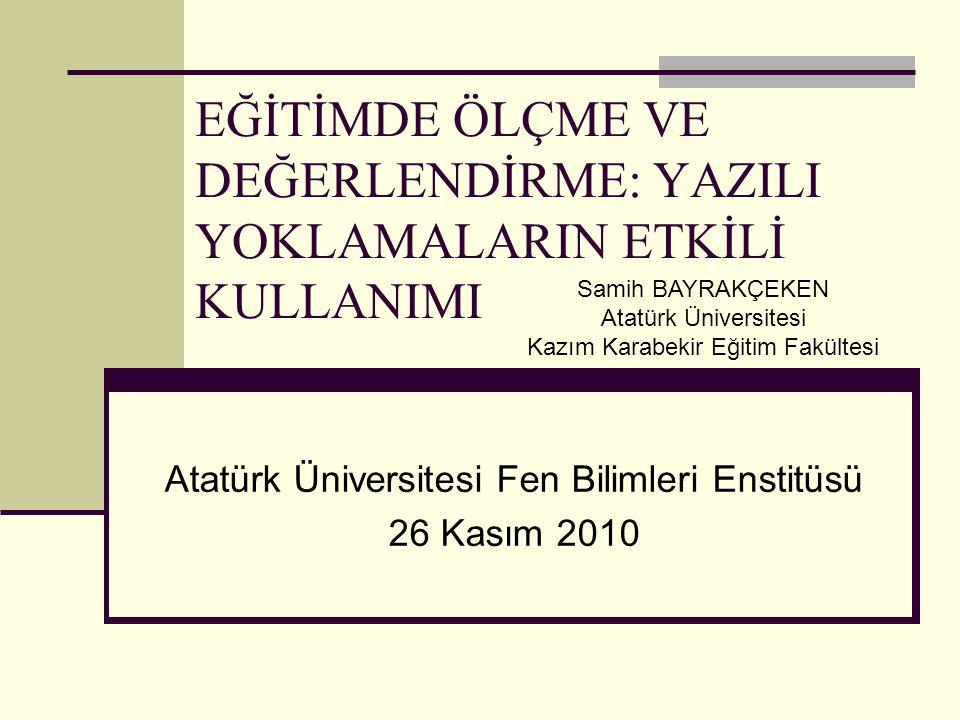 EĞİTİMDE ÖLÇME VE DEĞERLENDİRME: YAZILI YOKLAMALARIN ETKİLİ KULLANIMI Atatürk Üniversitesi Fen Bilimleri Enstitüsü 26 Kasım 2010 Samih BAYRAKÇEKEN Ata