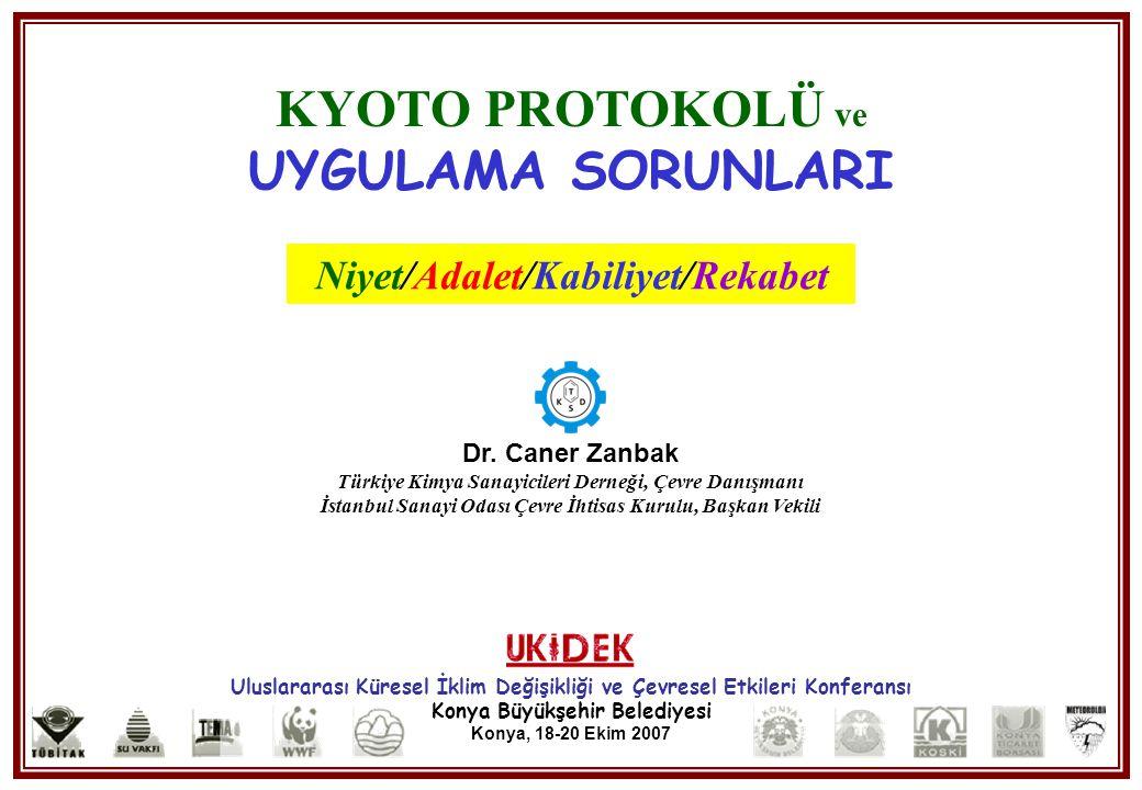 Kyoto Protokolü ve Uygulama Sorunları, UKIDEK, Konya 18-20 Ekim 2007 Dr. C. Zanbak KYOTO PROTOKOLÜ ve UYGULAMA SORUNLARI Niyet/Adalet/Kabiliyet/Rekabe