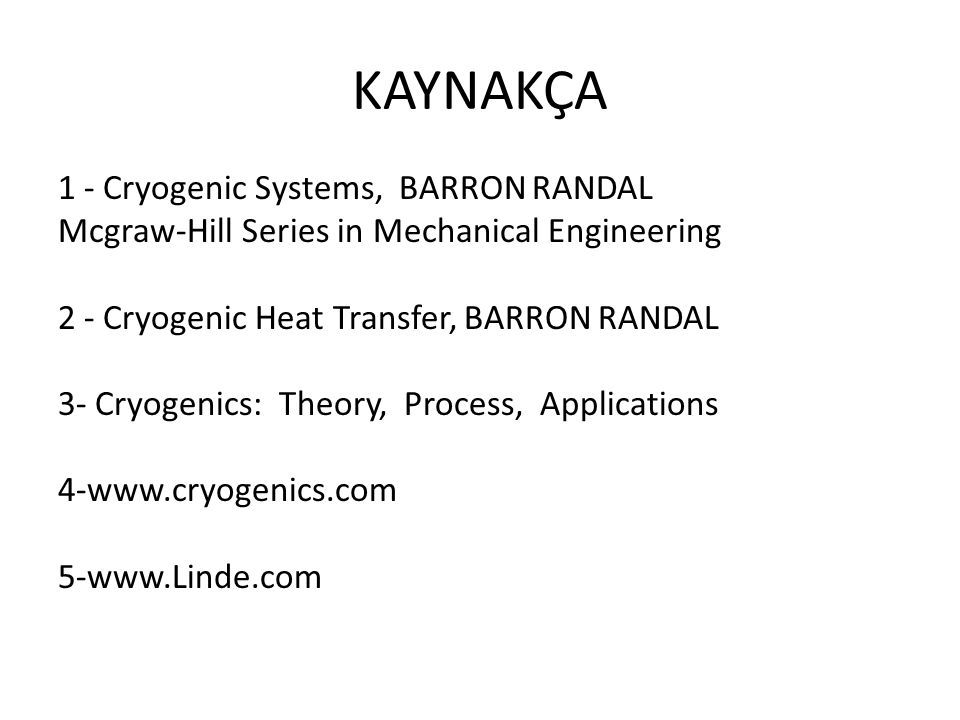 KAYNAKÇA 1 - Cryogenic Systems, BARRON RANDAL Mcgraw-Hill Series in Mechanical Engineering 2 - Cryogenic Heat Transfer, BARRON RANDAL 3- Cryogenics: Theory, Process, Applications 4-www.cryogenics.com 5-www.Linde.com