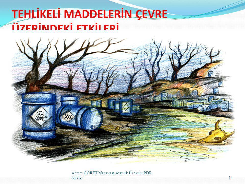 TEHLİKELİ MADDELERİN ÇEVRE ÜZERİNDEKİ ETKİLERİ 14 Ahmet GÖRET Manavgat Atatürk İlkokulu PDR Servisi