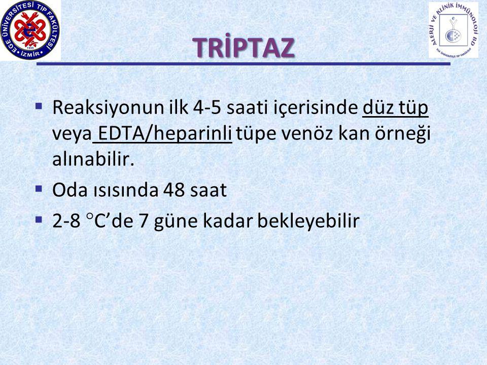 TRİPTAZ  Reaksiyonun ilk 4-5 saati içerisinde düz tüp veya EDTA/heparinli tüpe venöz kan örneği alınabilir.  Oda ısısında 48 saat  2-8  C'de 7 gün