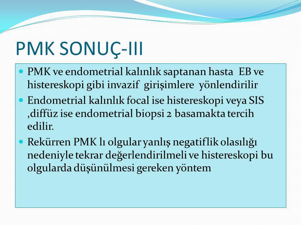 PMK SONUÇ-III PMK ve endometrial kalınlık saptanan hasta EB ve histereskopi gibi invazif girişimlere yönlendirilir Endometrial kalınlık focal ise histereskopi veya SIS,diffüz ise endometrial biopsi 2 basamakta tercih edilir.
