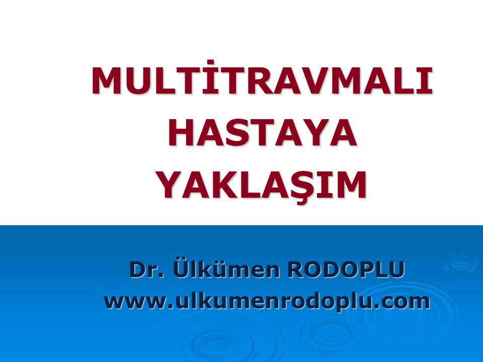 MULTİTRAVMALI HASTAYA YAKLAŞIM Dr. Ülkümen RODOPLU www.ulkumenrodoplu.com