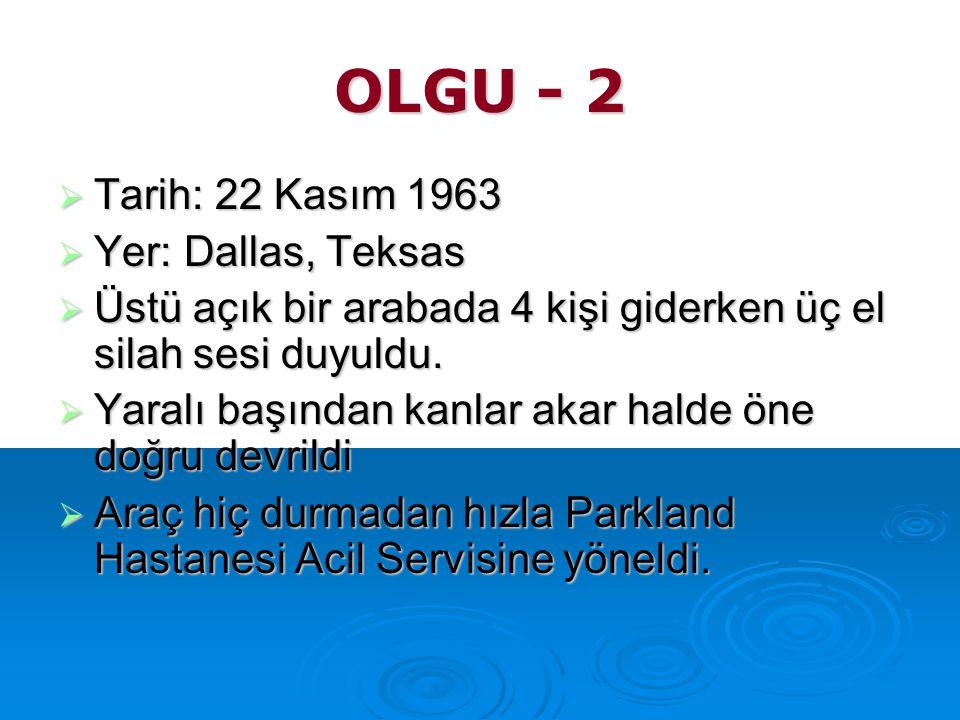 OLGU - 2  Tarih: 22 Kasım 1963  Yer: Dallas, Teksas  Üstü açık bir arabada 4 kişi giderken üç el silah sesi duyuldu.  Yaralı başından kanlar akar