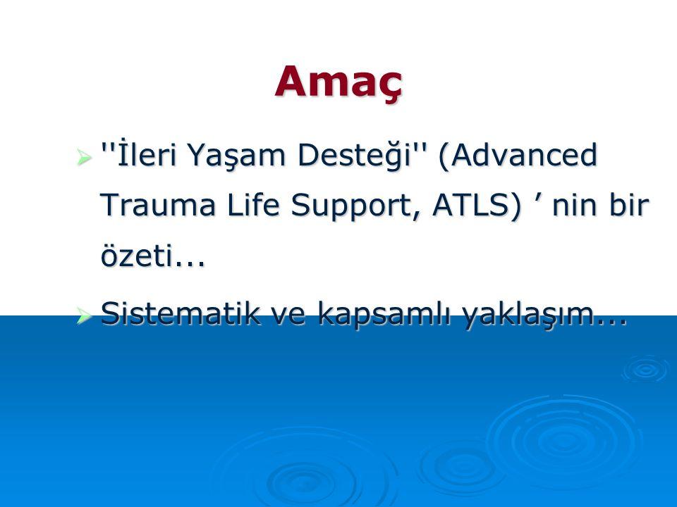 Amaç  ''İleri Yaşam Desteği'' (Advanced Trauma Life Support, ATLS) ' nin bir özeti...  Sistematik ve kapsamlı yaklaşım...
