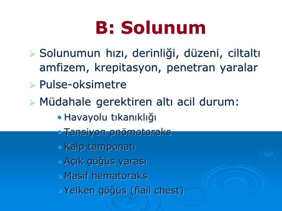 B: Solunum  Solunumun hızı, derinliği, düzeni, ciltaltı amfizem, krepitasyon, penetran yaralar  Pulse-oksimetre  Müdahale gerektiren altı acil duru