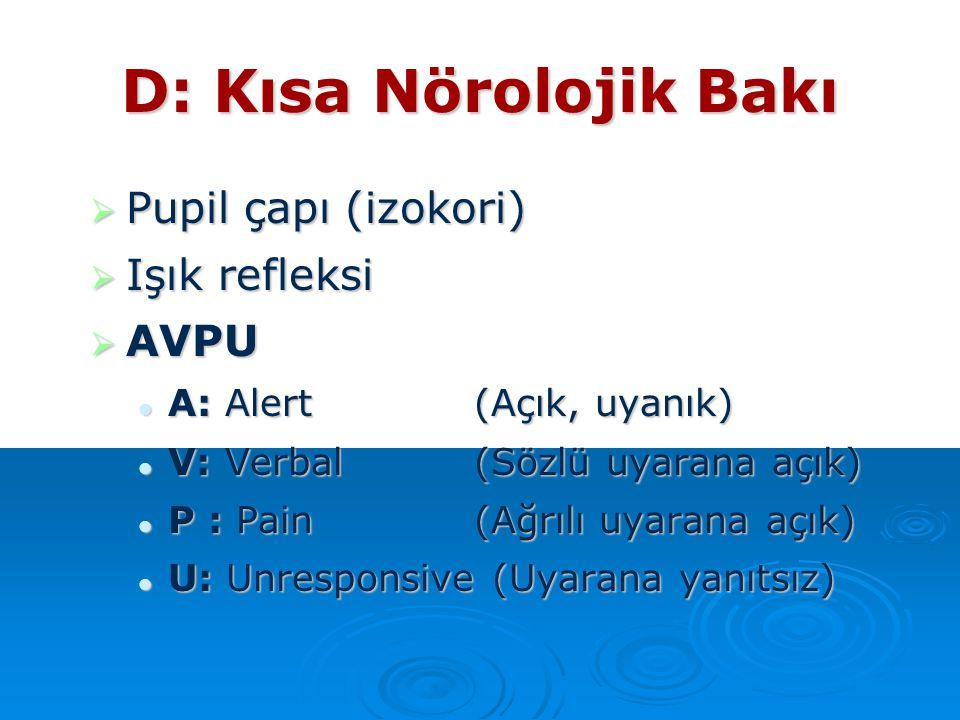 D: Kısa Nörolojik Bakı  Pupil çapı (izokori)  Işık refleksi  AVPU A: Alert(Açık, uyanık) A: Alert(Açık, uyanık) V: Verbal (Sözlü uyarana açık) V: V
