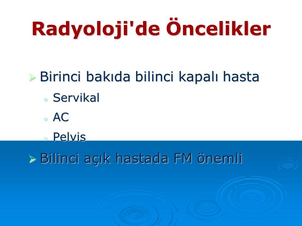 Radyoloji'de Öncelikler  Birinci bakıda bilinci kapalı hasta Servikal Servikal AC AC Pelvis Pelvis  Bilinci açık hastada FM önemli