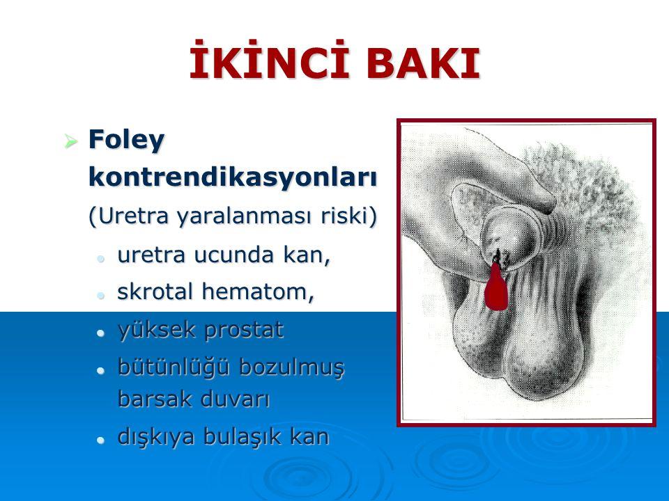 İKİNCİ BAKI  Foley kontrendikasyonları (Uretra yaralanması riski) uretra ucunda kan, uretra ucunda kan, skrotal hematom, skrotal hematom, yüksek pros