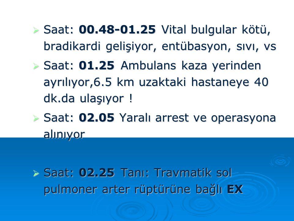  Saat: 00.48-01.25 Vital bulgular kötü, bradikardi gelişiyor, entübasyon, sıvı, vs  Saat: 01.25Ambulans kaza yerinden ayrılıyor,6.5 km uzaktaki hast