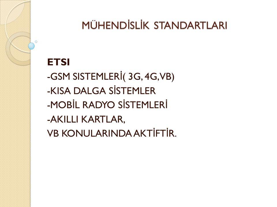 MÜHEND İ SL İ K STANDARTLARI ETSI -GSM SISTEMLER İ ( 3G, 4G, VB) -KISA DALGA S İ STEMLER -MOB İ L RADYO S İ STEMLER İ -AKILLI KARTLAR, VB KONULARINDA