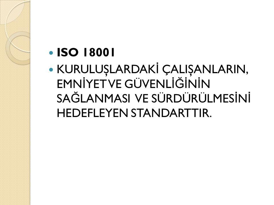 ISO 18001 KURULUŞLARDAK İ ÇALIŞANLARIN, EMN İ YET VE GÜVENL İĞİ N İ N SA Ğ LANMASI VE SÜRDÜRÜLMES İ N İ HEDEFLEYEN STANDARTTIR.