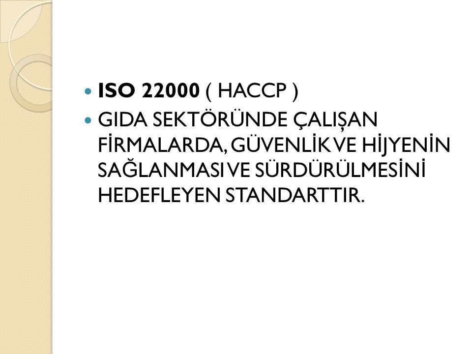ISO 22000 ( HACCP ) GIDA SEKTÖRÜNDE ÇALIŞAN F İ RMALARDA, GÜVENL İ K VE H İ JYEN İ N SA Ğ LANMASI VE SÜRDÜRÜLMES İ N İ HEDEFLEYEN STANDARTTIR.