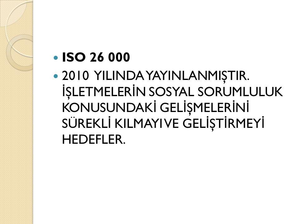 ISO 26 000 2010 YILINDA YAYINLANMIŞTIR. İ ŞLETMELER İ N SOSYAL SORUMLULUK KONUSUNDAK İ GEL İ ŞMELER İ N İ SÜREKL İ KILMAYI VE GEL İ ŞT İ RMEY İ HEDEFL