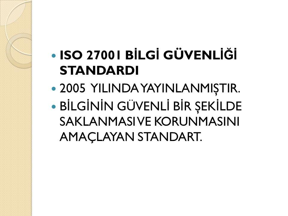 ISO 27001 B İ LG İ GÜVENL İĞİ STANDARDI 2005 YILINDA YAYINLANMIŞTIR. B İ LG İ N İ N GÜVENL İ B İ R ŞEK İ LDE SAKLANMASI VE KORUNMASINI AMAÇLAYAN STAND