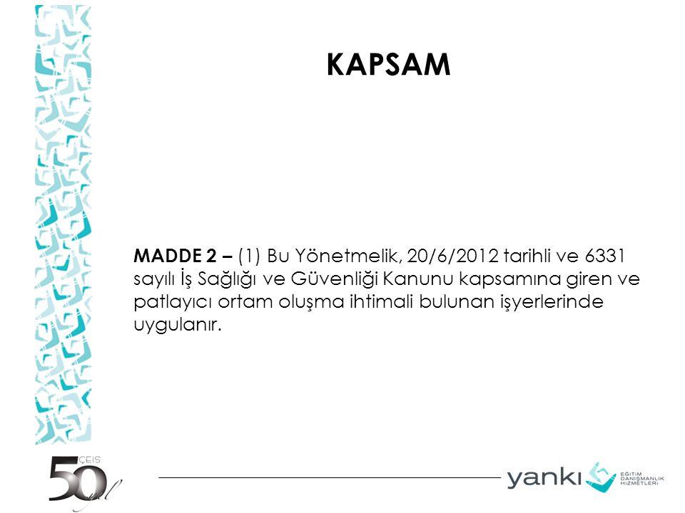 KAPSAM MADDE 2 – (1) Bu Yönetmelik, 20/6/2012 tarihli ve 6331 sayılı İş Sağlığı ve Güvenliği Kanunu kapsamına giren ve patlayıcı ortam oluşma ihtimali