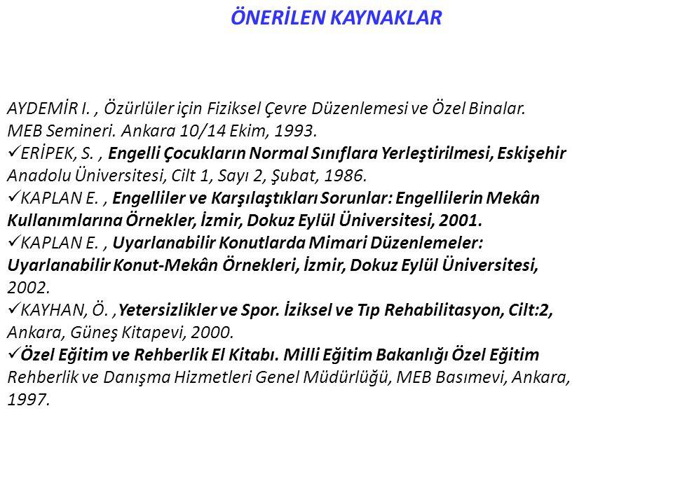 ÖNERİLEN KAYNAKLAR AYDEMİR I., Özürlüler için Fiziksel Çevre Düzenlemesi ve Özel Binalar. MEB Semineri. Ankara 10/14 Ekim, 1993. ERİPEK, S., Engelli Ç