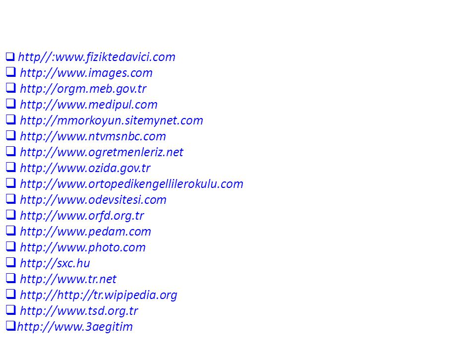  http//:www.fiziktedavici.com  http://www.images.com  http://orgm.meb.gov.tr  http://www.medipul.com  http://mmorkoyun.sitemynet.com  http://www