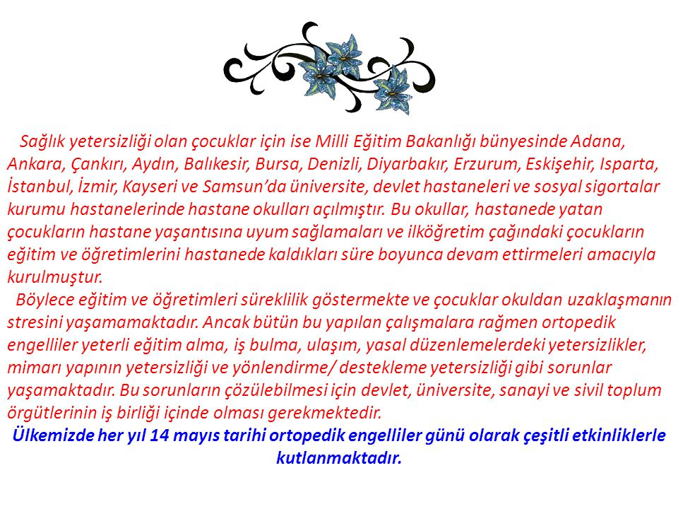 Sağlık yetersizliği olan çocuklar için ise Milli Eğitim Bakanlığı bünyesinde Adana, Ankara, Çankırı, Aydın, Balıkesir, Bursa, Denizli, Diyarbakır, Erz