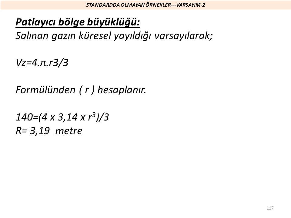 117 Patlayıcı bölge büyüklüğü: Salınan gazın küresel yayıldığı varsayılarak; Vz=4.π.r3/3 Formülünden ( r ) hesaplanır. 140=(4 x 3,14 x r 3 )/3 R= 3,19