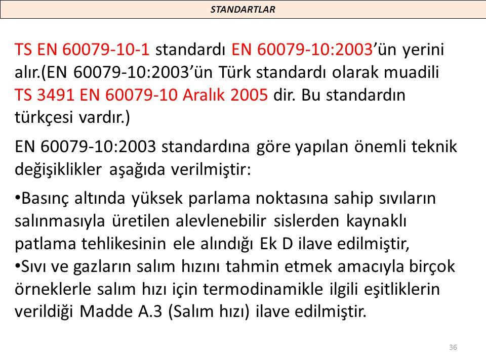 36 TS EN 60079-10-1 standardı EN 60079-10:2003'ün yerini alır.(EN 60079-10:2003'ün Türk standardı olarak muadili TS 3491 EN 60079-10 Aralık 2005 dir.